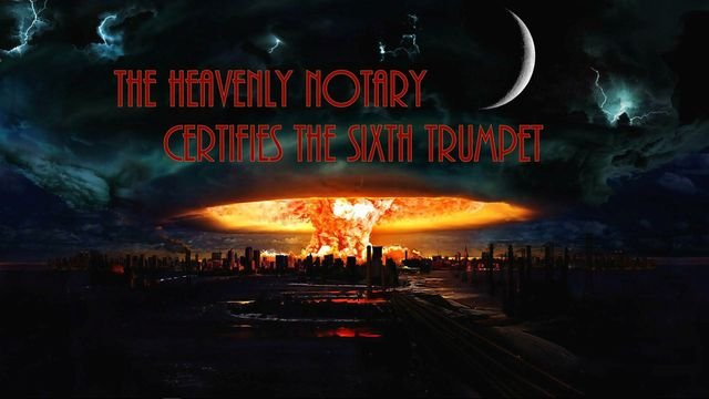 The Heavenly Notary certifies the sixth trumpet